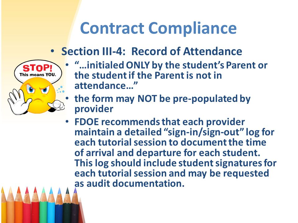 Contract Compliance Section III-4: Record of Attendance …initialed ONLY by the student's Parent or the student if the Parent is not in attendance… the form may NOT be pre-populated by provider FDOE recommends that each provider maintain a detailed sign-in/sign-out log for each tutorial session to document the time of arrival and departure for each student.