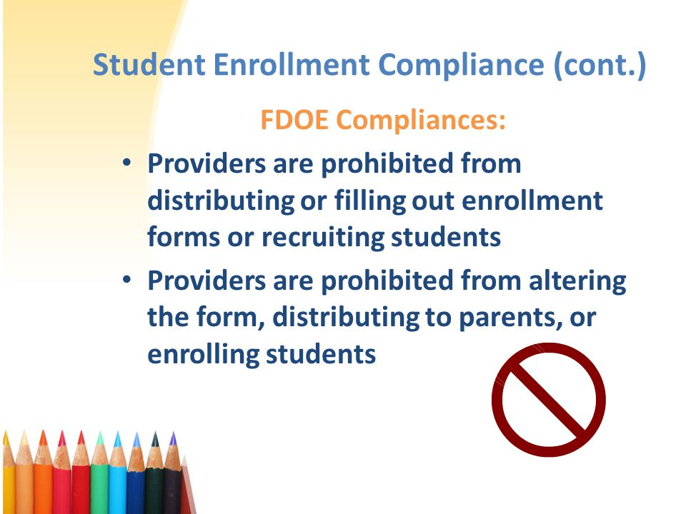 Student Enrollment Compliance (cont.) FDOE Compliances: Providers are prohibited from distributing or filling out enrollment forms or recruiting students Providers are prohibited from altering the form, distributing to parents, or enrolling students