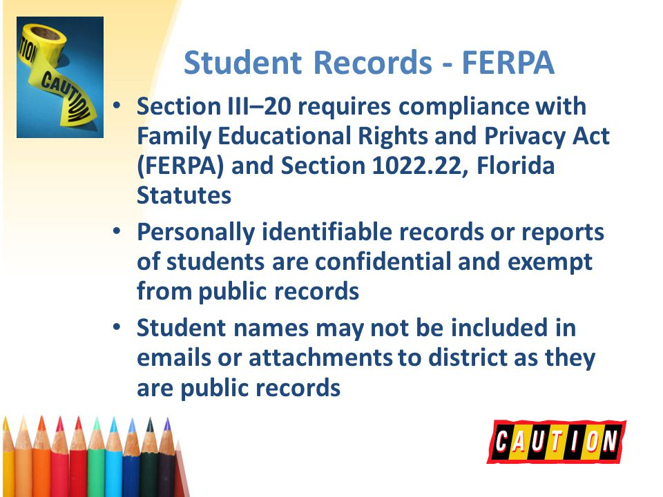 Student Records - FERPA Section III–20 requires compliance with Family Educational Rights and Privacy Act (FERPA) and Section 1022.22, Florida Statutes Personally identifiable records or reports of students are confidential and exempt from public records Student names may not be included in emails or attachments to district as they are public records