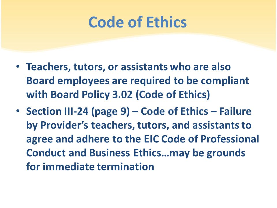 Teachers, tutors, or assistants who are also Board employees are required to be compliant with Board Policy 3.02 (Code of Ethics) Section III-24 (page 9) – Code of Ethics – Failure by Provider's teachers, tutors, and assistants to agree and adhere to the EIC Code of Professional Conduct and Business Ethics…may be grounds for immediate termination Code of Ethics