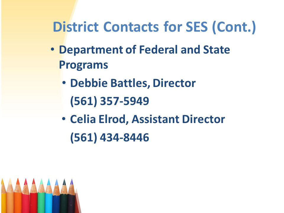 District Contacts for SES (Cont.) Department of Federal and State Programs Debbie Battles, Director (561) 357-5949 Celia Elrod, Assistant Director (561) 434-8446