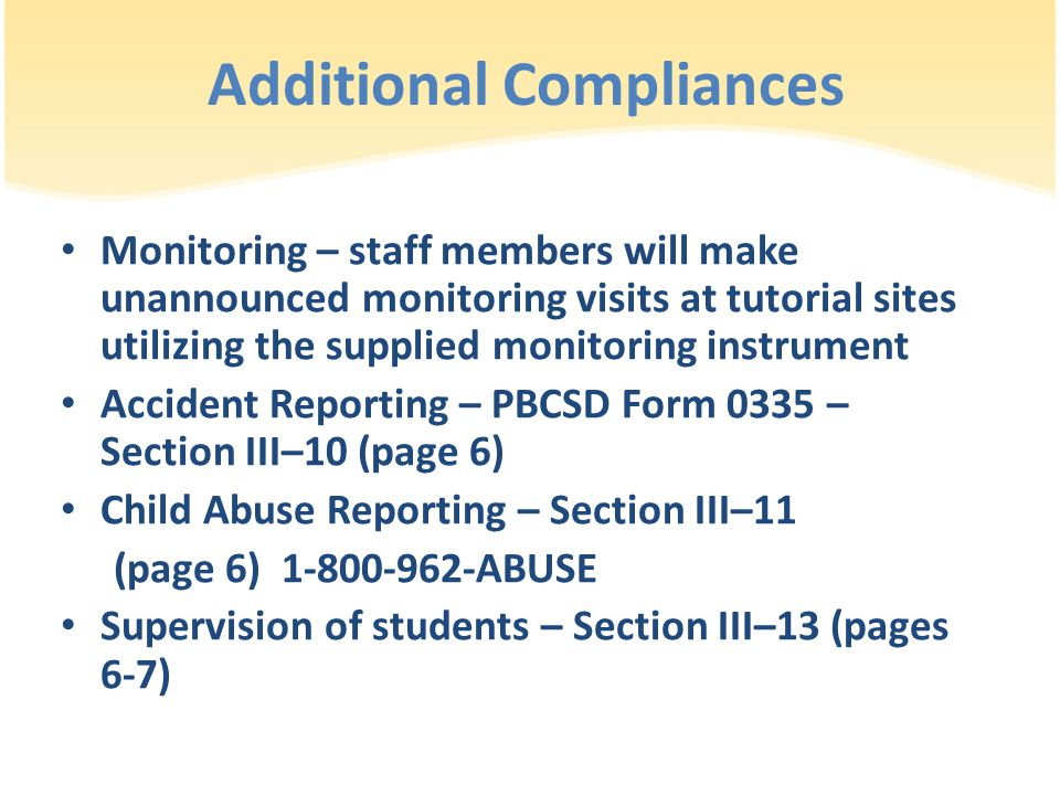 Additional Compliances Monitoring – staff members will make unannounced monitoring visits at tutorial sites utilizing the supplied monitoring instrument Accident Reporting – PBCSD Form 0335 – Section III–10 (page 6) Child Abuse Reporting – Section III–11 (page 6) 1-800-962-ABUSE Supervision of students – Section III–13 (pages 6-7)