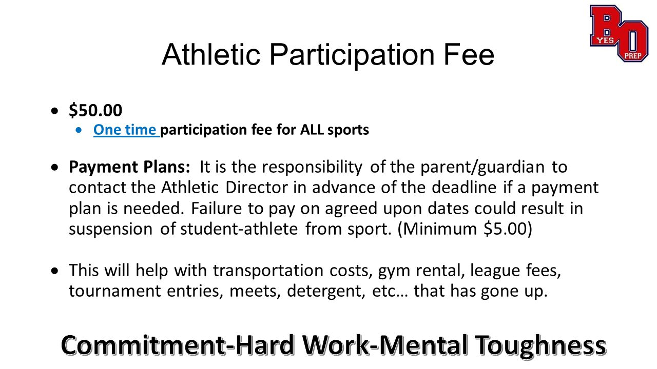 Athletic Participation Fee  $50.00  One time participation fee for ALL sports  Payment Plans: It is the responsibility of the parent/guardian to contact the Athletic Director in advance of the deadline if a payment plan is needed.