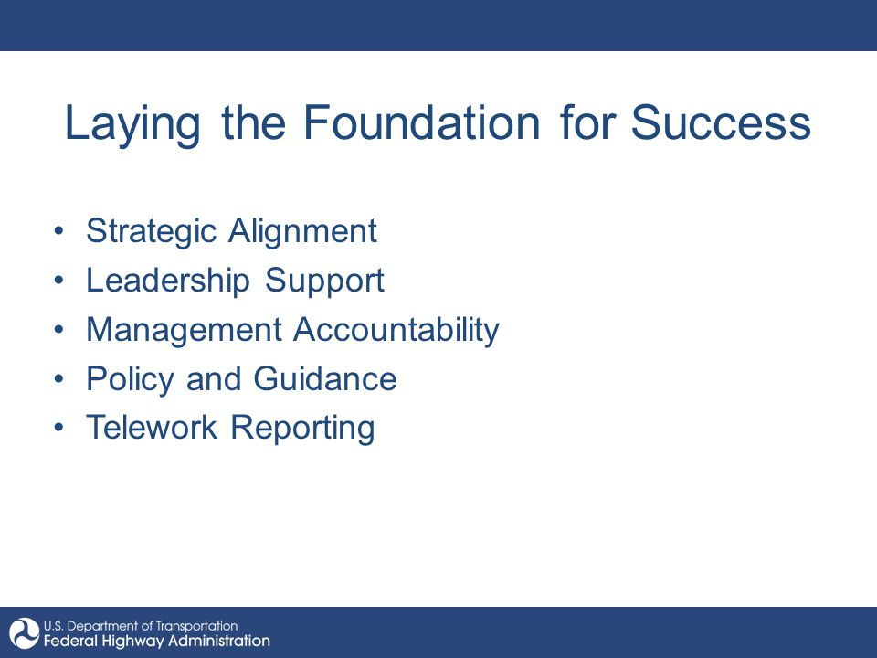 Laying the Foundation for Success Strategic Alignment Leadership Support Management Accountability Policy and Guidance Telework Reporting
