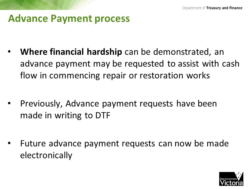 Advance Payment process Where financial hardship can be demonstrated, an advance payment may be requested to assist with cash flow in commencing repair or restoration works Previously, Advance payment requests have been made in writing to DTF Future advance payment requests can now be made electronically