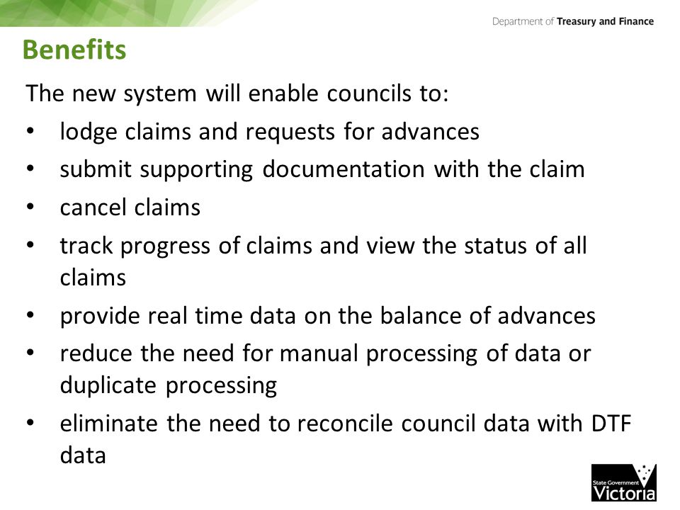 Benefits The new system will enable councils to: lodge claims and requests for advances submit supporting documentation with the claim cancel claims track progress of claims and view the status of all claims provide real time data on the balance of advances reduce the need for manual processing of data or duplicate processing eliminate the need to reconcile council data with DTF data