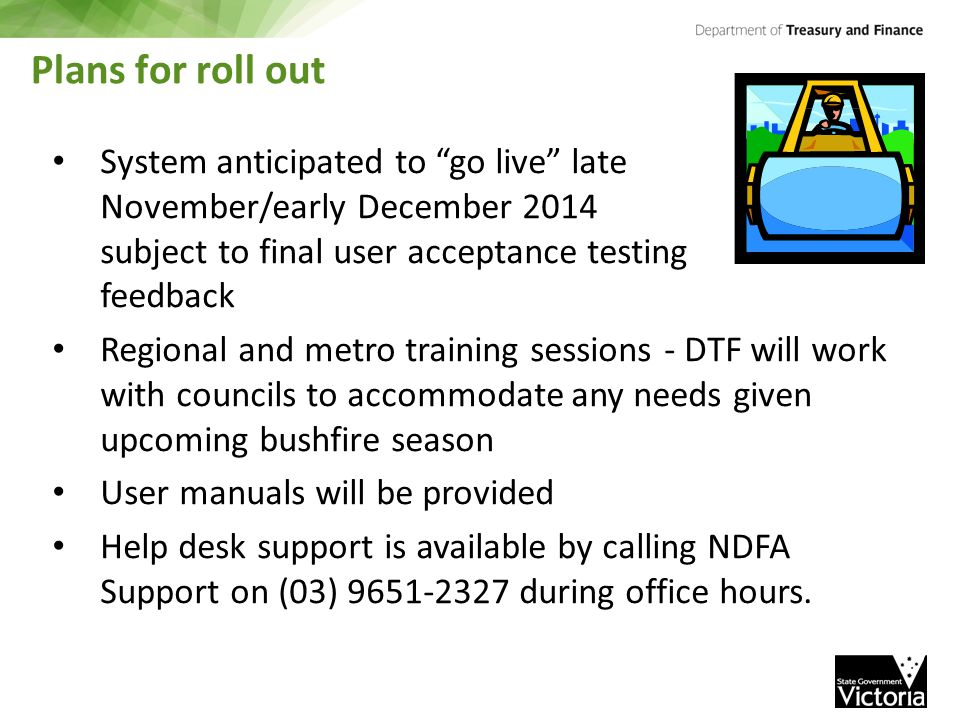 Plans for roll out System anticipated to go live late November/early December 2014 subject to final user acceptance testing feedback Regional and metro training sessions - DTF will work with councils to accommodate any needs given upcoming bushfire season User manuals will be provided Help desk support is available by calling NDFA Support on (03) 9651-2327 during office hours.