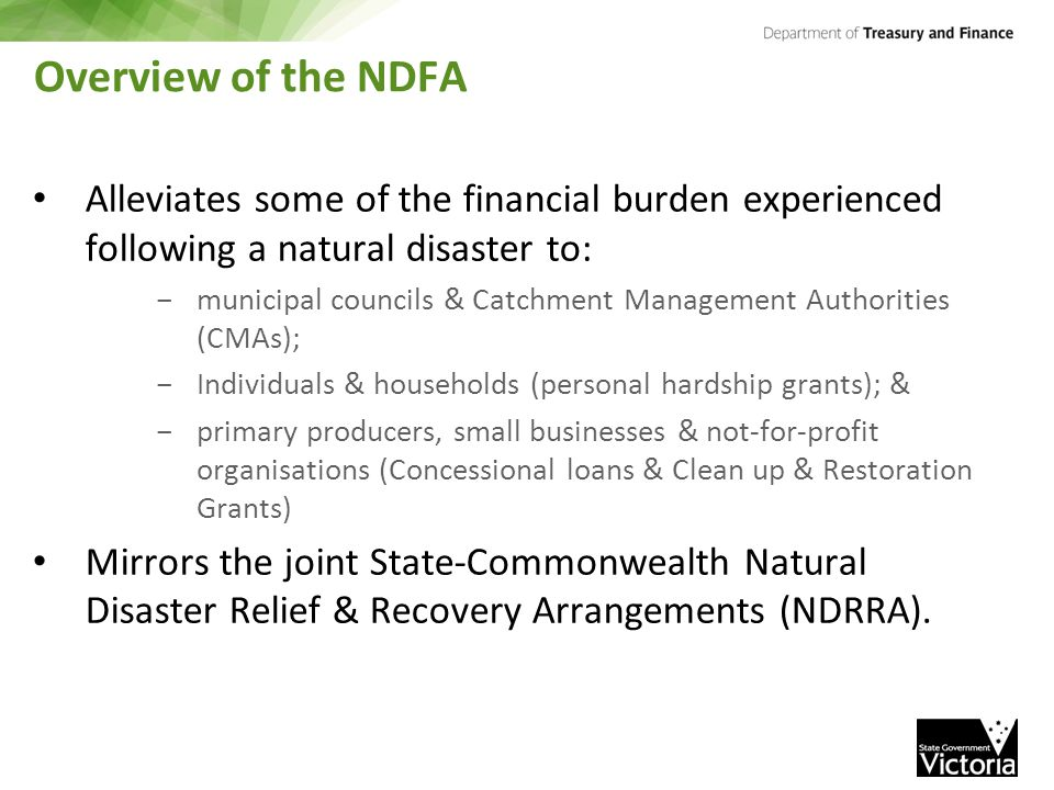 Overview of the NDFA Alleviates some of the financial burden experienced following a natural disaster to: - municipal councils & Catchment Management Authorities (CMAs); - Individuals & households (personal hardship grants); & - primary producers, small businesses & not-for-profit organisations (Concessional loans & Clean up & Restoration Grants) Mirrors the joint State-Commonwealth Natural Disaster Relief & Recovery Arrangements (NDRRA).