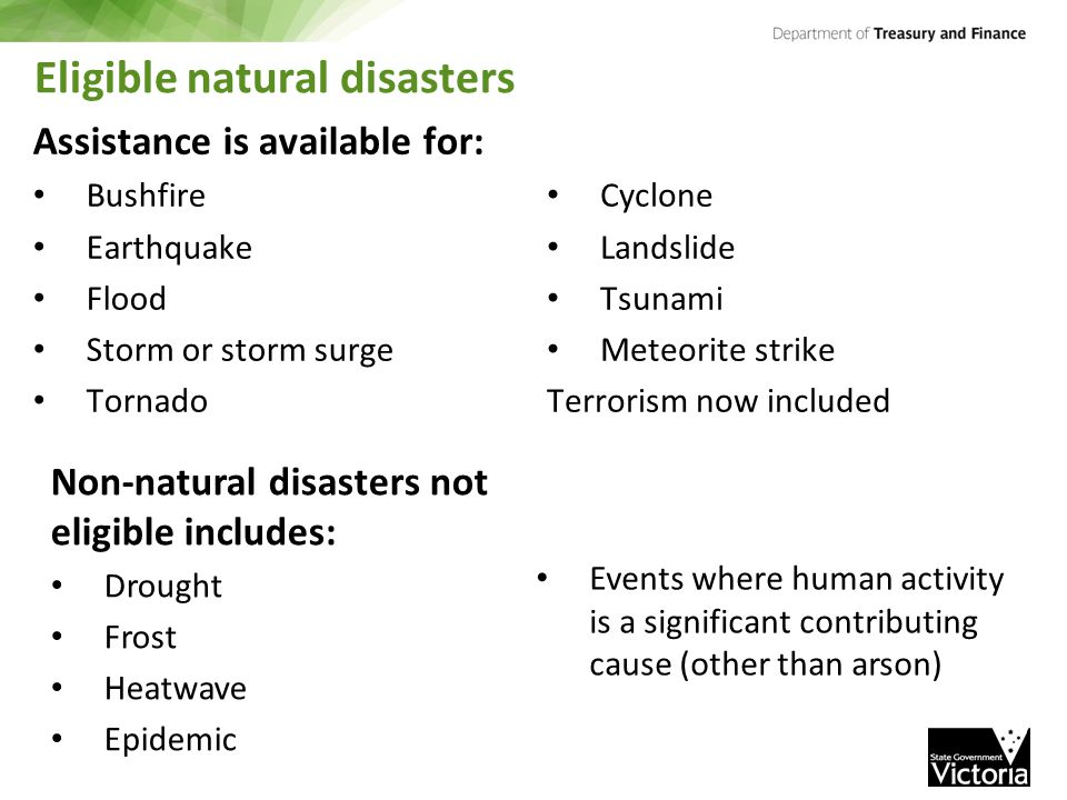 Eligible natural disasters Assistance is available for: Bushfire Earthquake Flood Storm or storm surge Tornado Cyclone Landslide Tsunami Meteorite strike Terrorism now included Non-natural disasters not eligible includes: Drought Frost Heatwave Epidemic Events where human activity is a significant contributing cause (other than arson)