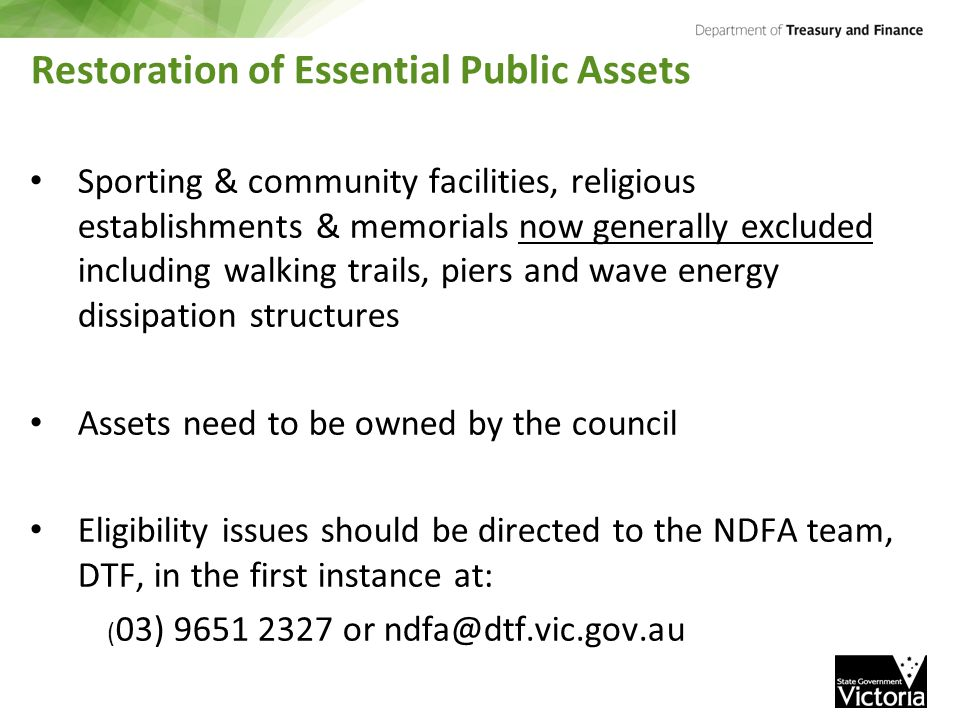 Restoration of Essential Public Assets Sporting & community facilities, religious establishments & memorials now generally excluded including walking trails, piers and wave energy dissipation structures Assets need to be owned by the council Eligibility issues should be directed to the NDFA team, DTF, in the first instance at: ( 03) 9651 2327 or ndfa@dtf.vic.gov.au