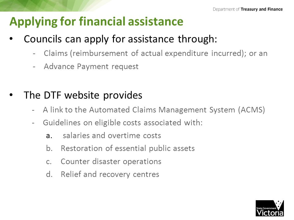 Applying for financial assistance Councils can apply for assistance through: -Claims (reimbursement of actual expenditure incurred); or an -Advance Payment request The DTF website provides -A link to the Automated Claims Management System (ACMS) -Guidelines on eligible costs associated with: a.