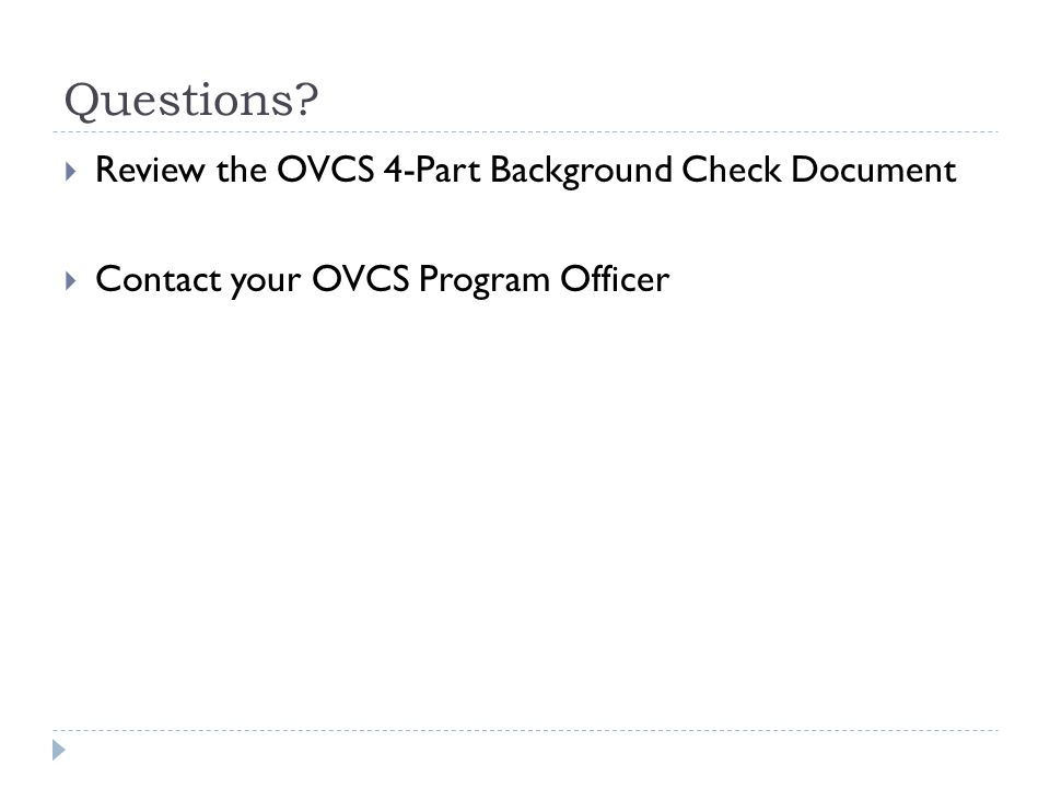 Questions  Review the OVCS 4-Part Background Check Document  Contact your OVCS Program Officer
