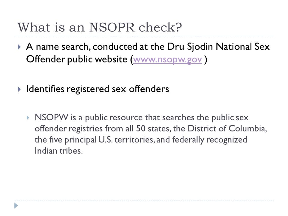 What is an NSOPR check?  A name search, conducted at the Dru Sjodin National Sex Offender public website (www.nsopw.gov )www.nsopw.gov  Identifies r