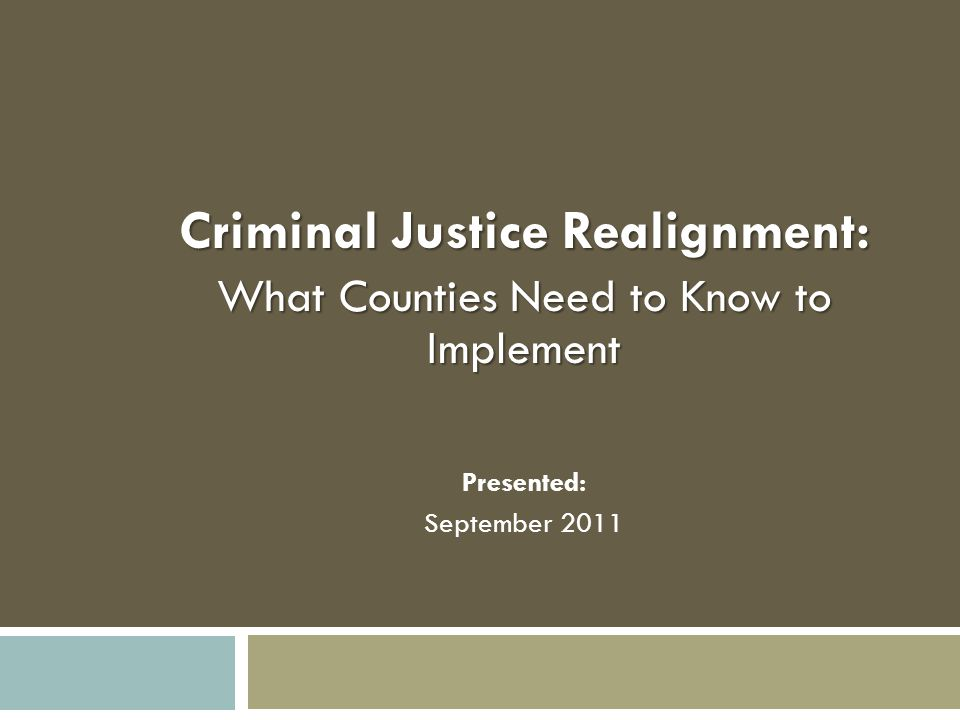 Criminal Justice Realignment: What Counties Need to Know to Implement Presented: September 2011