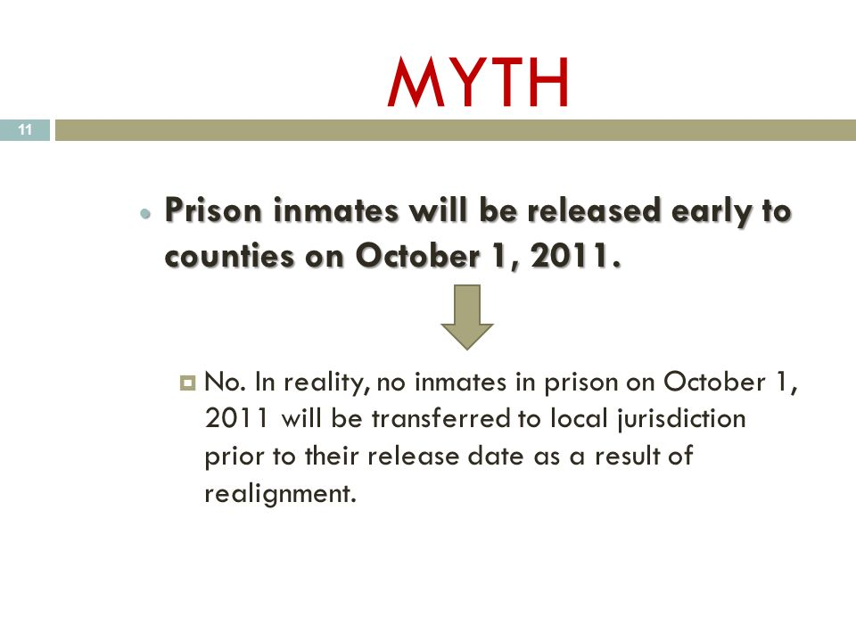 MYTH Prison inmates will be released early to counties on October 1, 2011. Prison inmates will be released early to counties on October 1, 2011.  No.