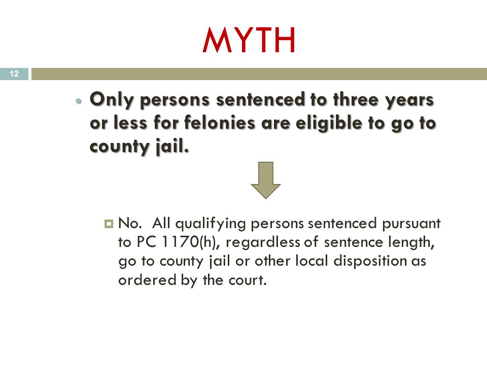 MYTH Only persons sentenced to three years or less for felonies are eligible to go to county jail. Only persons sentenced to three years or less for f