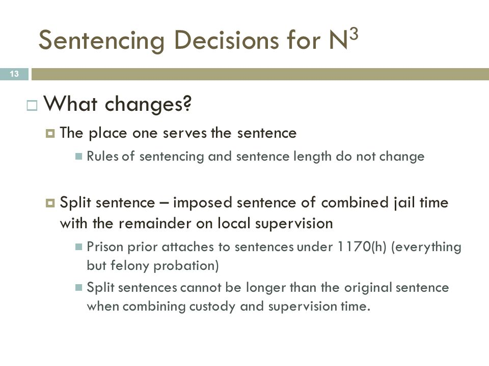 Sentencing Decisions for N 3 13  What changes?  The place one serves the sentence Rules of sentencing and sentence length do not change  Split sent