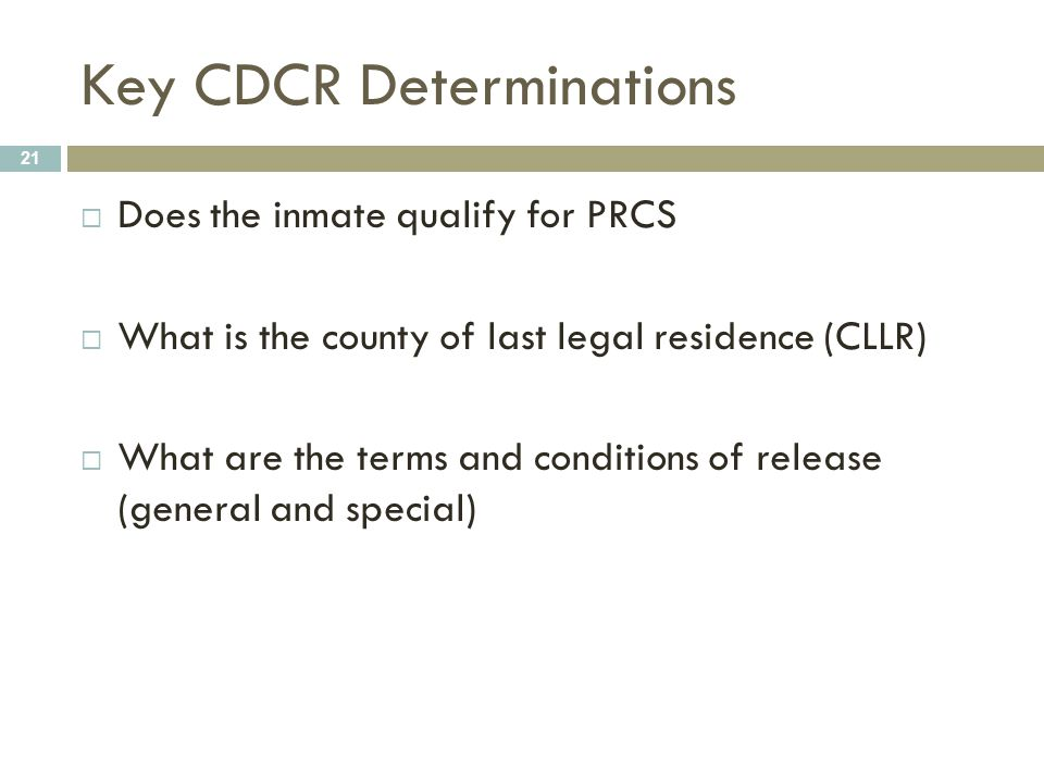 Key CDCR Determinations 21  Does the inmate qualify for PRCS  What is the county of last legal residence (CLLR)  What are the terms and conditions