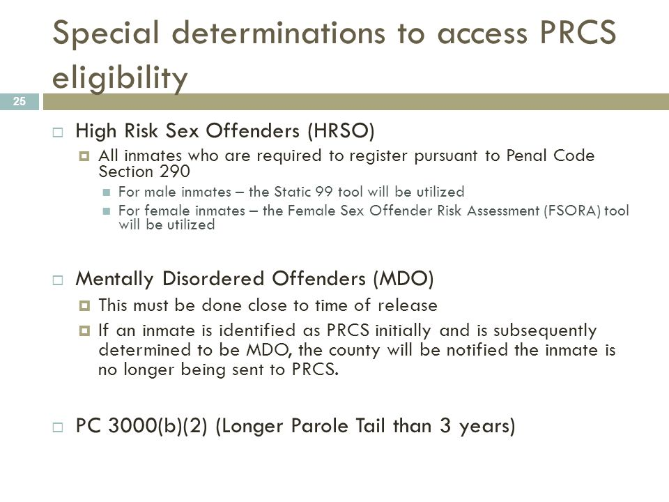 Special determinations to access PRCS eligibility 25  High Risk Sex Offenders (HRSO)  All inmates who are required to register pursuant to Penal Cod