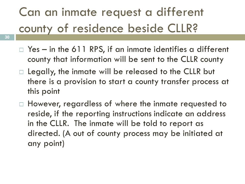 Can an inmate request a different county of residence beside CLLR? 30  Yes – in the 611 RPS, if an inmate identifies a different county that informat