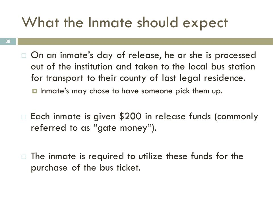 What the Inmate should expect 38  On an inmate's day of release, he or she is processed out of the institution and taken to the local bus station for