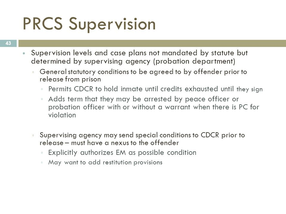 PRCS Supervision 43 Supervision levels and case plans not mandated by statute but determined by supervising agency (probation department) ◦ General st