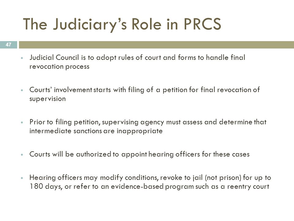 The Judiciary's Role in PRCS 47 Judicial Council is to adopt rules of court and forms to handle final revocation process Courts' involvement starts wi