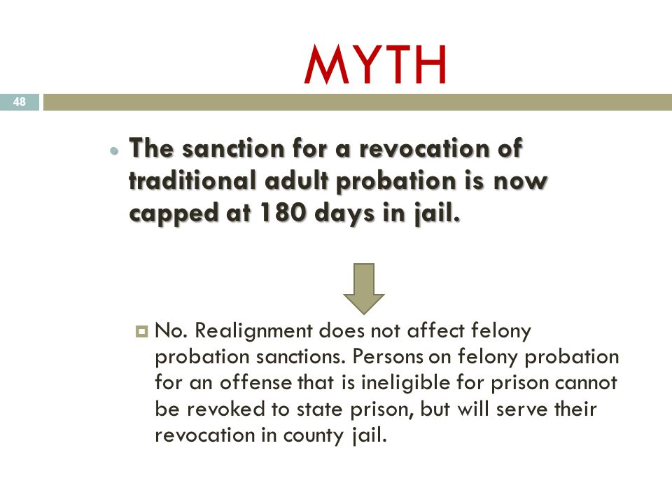 MYTH The sanction for a revocation of traditional adult probation is now capped at 180 days in jail. The sanction for a revocation of traditional adul