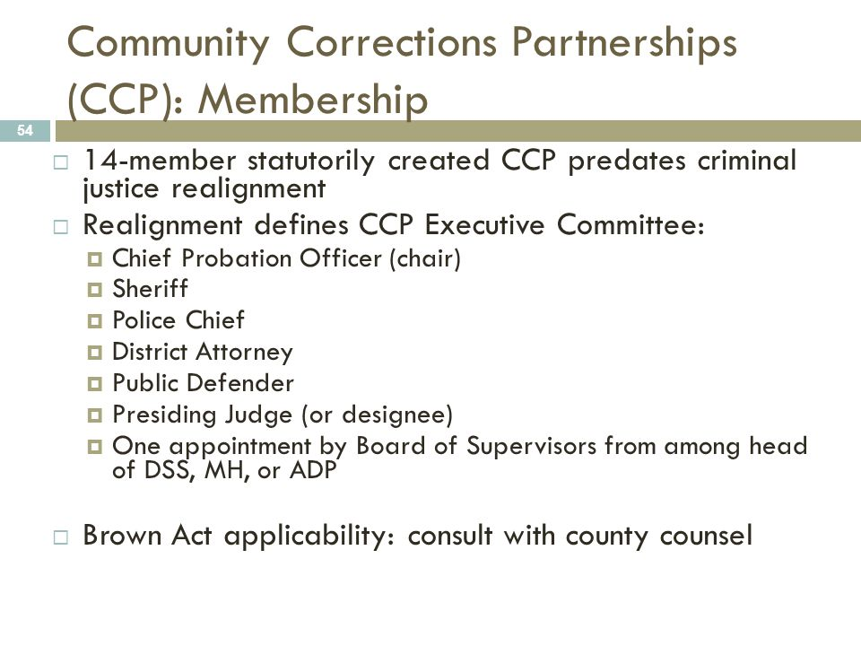 Community Corrections Partnerships (CCP): Membership 54  14-member statutorily created CCP predates criminal justice realignment  Realignment defines CCP Executive Committee:  Chief Probation Officer (chair)  Sheriff  Police Chief  District Attorney  Public Defender  Presiding Judge (or designee)  One appointment by Board of Supervisors from among head of DSS, MH, or ADP  Brown Act applicability: consult with county counsel
