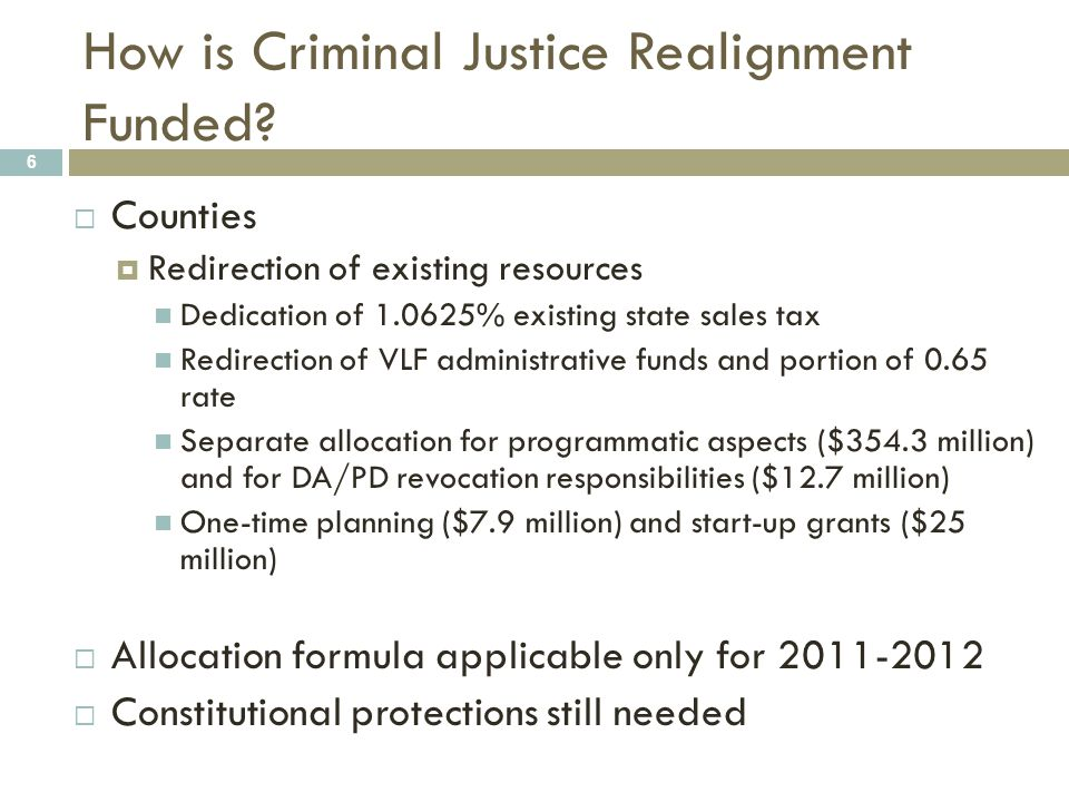 How is Criminal Justice Realignment Funded? 6  Counties  Redirection of existing resources Dedication of 1.0625% existing state sales tax Redirectio