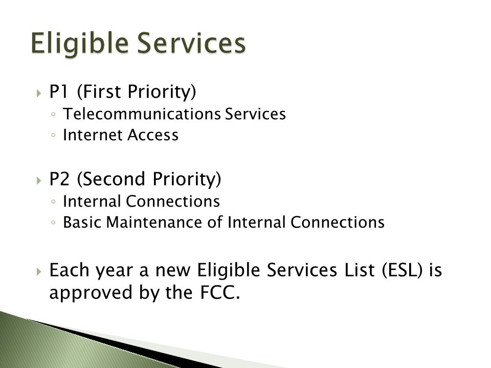  P1 (First Priority) ◦ Telecommunications Services ◦ Internet Access  P2 (Second Priority) ◦ Internal Connections ◦ Basic Maintenance of Internal Connections  Each year a new Eligible Services List (ESL) is approved by the FCC.