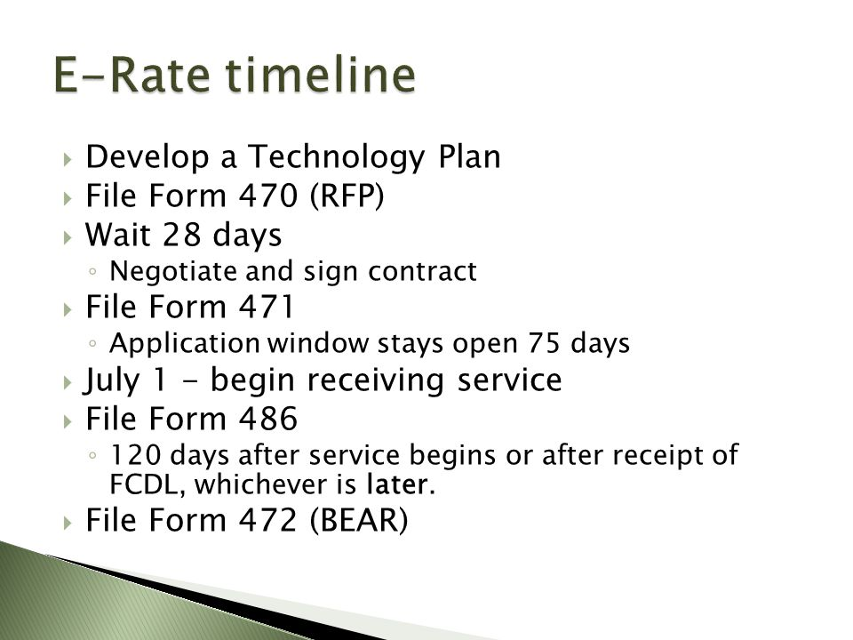  Develop a Technology Plan  File Form 470 (RFP)  Wait 28 days ◦ Negotiate and sign contract  File Form 471 ◦ Application window stays open 75 days  July 1 - begin receiving service  File Form 486 ◦ 120 days after service begins or after receipt of FCDL, whichever is later.