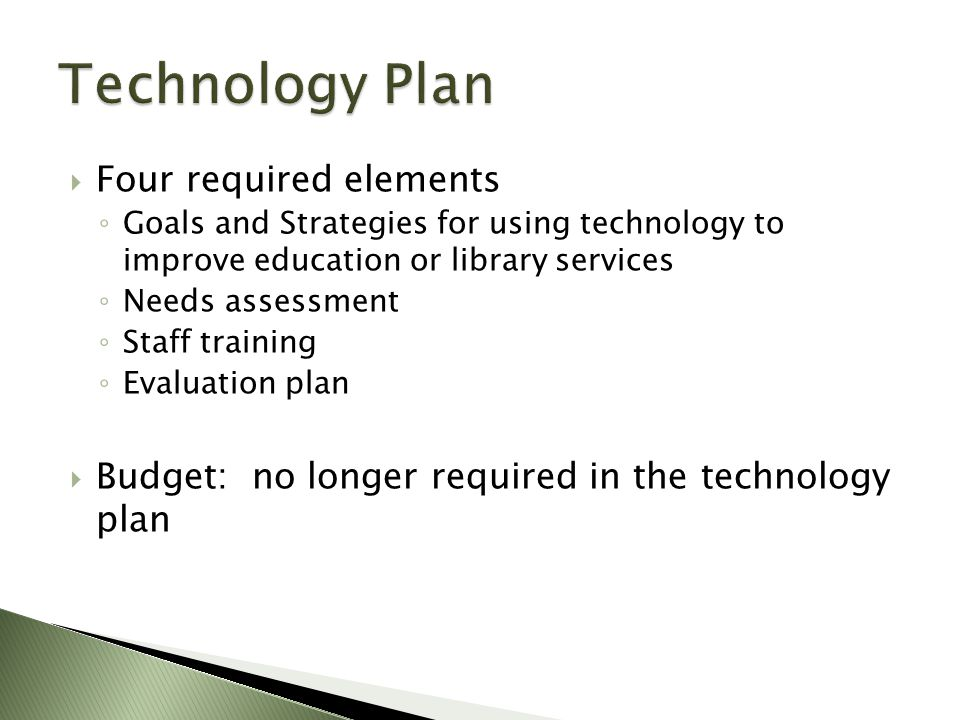  Four required elements ◦ Goals and Strategies for using technology to improve education or library services ◦ Needs assessment ◦ Staff training ◦ Evaluation plan  Budget: no longer required in the technology plan