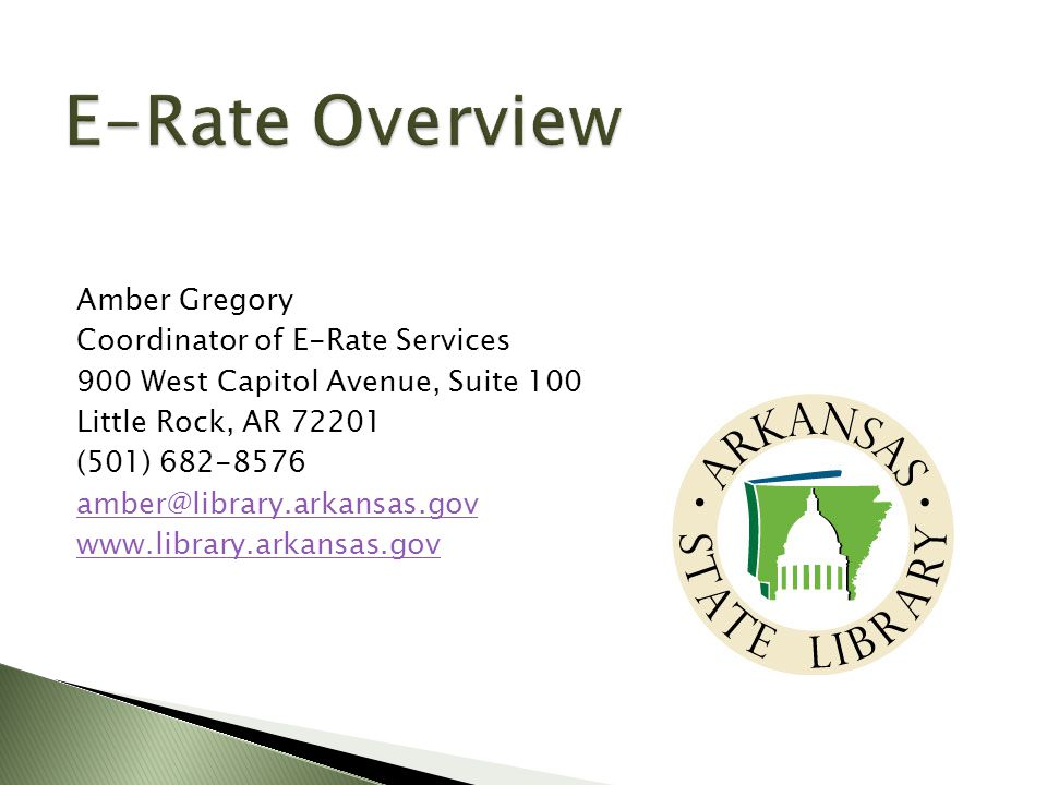  USAC Client Service Bureau ◦ Phone: 888-203-8100 ◦ Fax: 888-873-4665 ◦ Website: http://www.usac.org/sl/http://www.usac.org/sl/  Use Submit a Question link to e-mail questions  Amber Gregory, Coordinator of E-Rate Services ◦ Phone: 501-682-8576 ◦ Fax: 501-682-1693 ◦ e-mail: amber@library.arkansas.govamber@library.arkansas.gov ◦ Website: www.library.arkansas.govwww.library.arkansas.gov