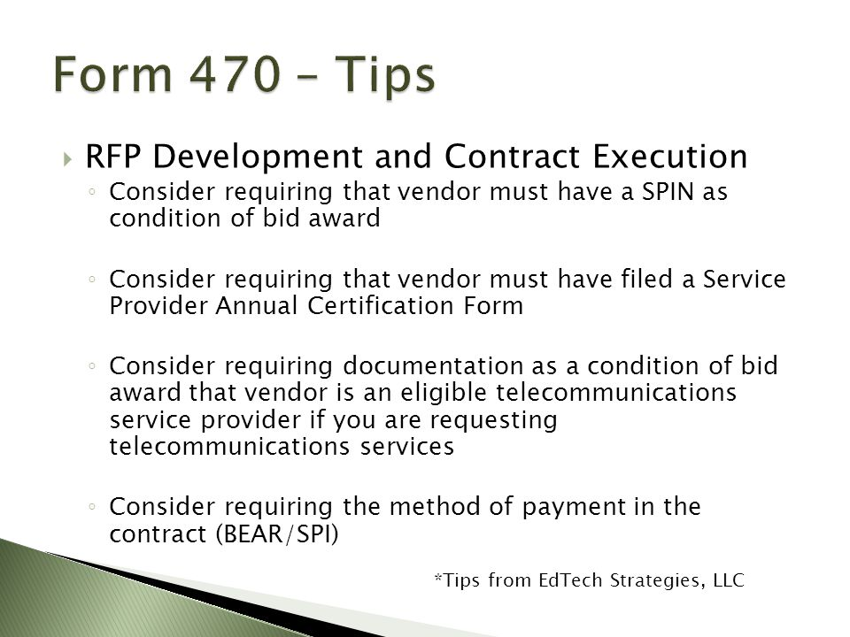 RFP Development and Contract Execution ◦ Consider requiring that vendor must have a SPIN as condition of bid award ◦ Consider requiring that vendor must have filed a Service Provider Annual Certification Form ◦ Consider requiring documentation as a condition of bid award that vendor is an eligible telecommunications service provider if you are requesting telecommunications services ◦ Consider requiring the method of payment in the contract (BEAR/SPI) *Tips from EdTech Strategies, LLC