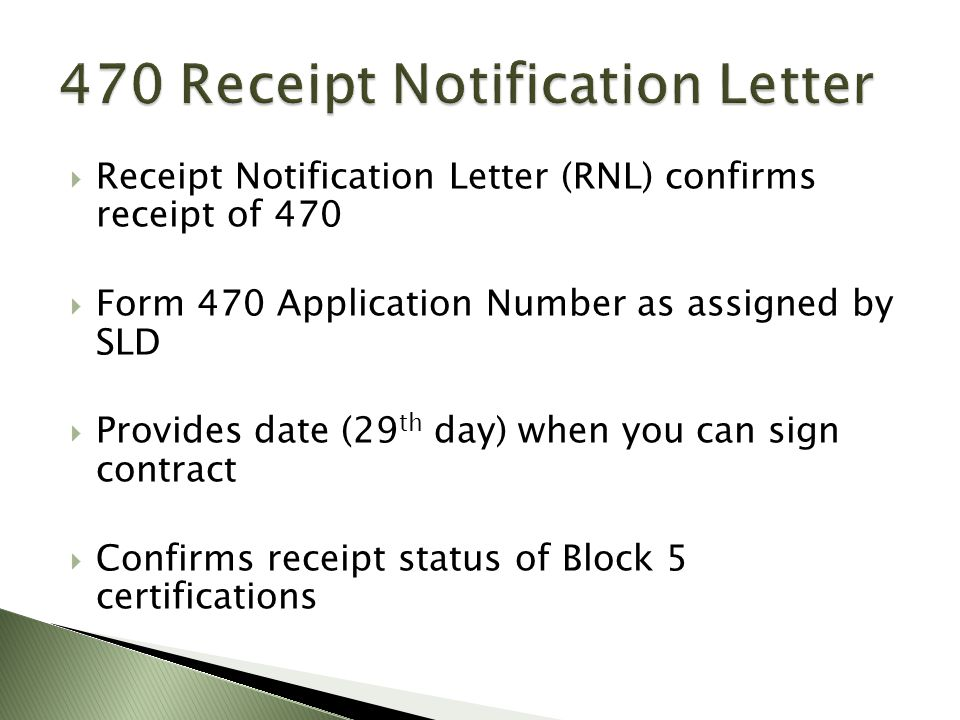  Receipt Notification Letter (RNL) confirms receipt of 470  Form 470 Application Number as assigned by SLD  Provides date (29 th day) when you can sign contract  Confirms receipt status of Block 5 certifications