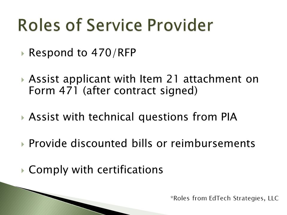  Respond to 470/RFP  Assist applicant with Item 21 attachment on Form 471 (after contract signed)  Assist with technical questions from PIA  Provide discounted bills or reimbursements  Comply with certifications *Roles from EdTech Strategies, LLC