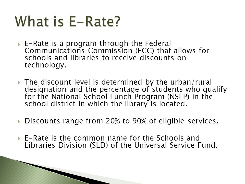  E-Rate is a program through the Federal Communications Commission (FCC) that allows for schools and libraries to receive discounts on technology.