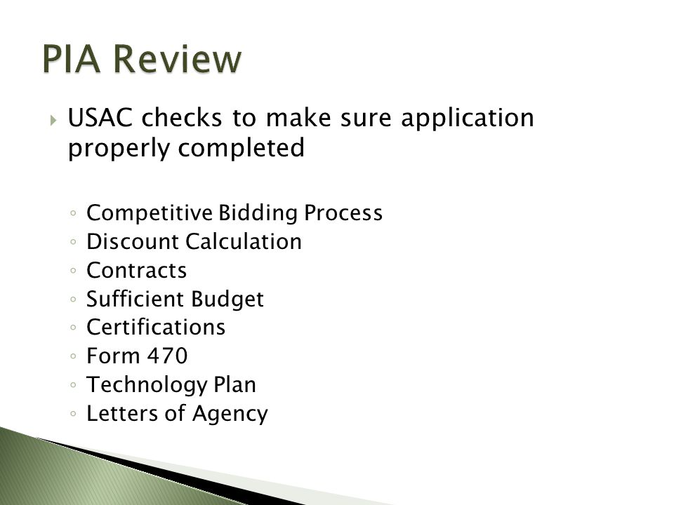  USAC checks to make sure application properly completed ◦ Competitive Bidding Process ◦ Discount Calculation ◦ Contracts ◦ Sufficient Budget ◦ Certifications ◦ Form 470 ◦ Technology Plan ◦ Letters of Agency