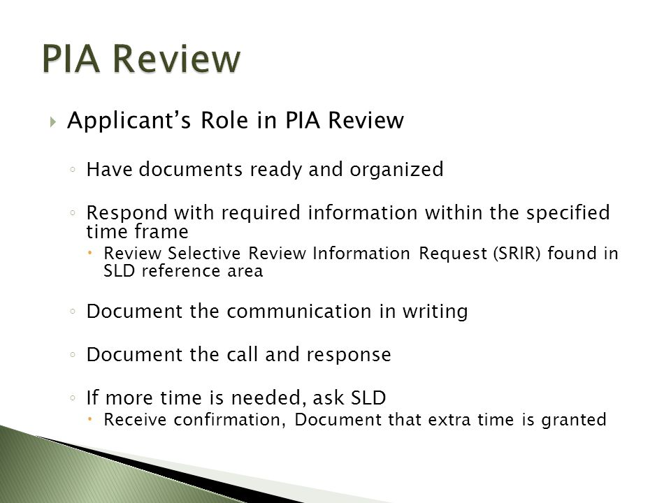  Applicant's Role in PIA Review ◦ Have documents ready and organized ◦ Respond with required information within the specified time frame  Review Selective Review Information Request (SRIR) found in SLD reference area ◦ Document the communication in writing ◦ Document the call and response ◦ If more time is needed, ask SLD  Receive confirmation, Document that extra time is granted