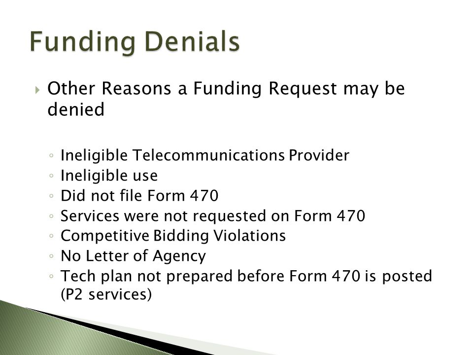  Other Reasons a Funding Request may be denied ◦ Ineligible Telecommunications Provider ◦ Ineligible use ◦ Did not file Form 470 ◦ Services were not requested on Form 470 ◦ Competitive Bidding Violations ◦ No Letter of Agency ◦ Tech plan not prepared before Form 470 is posted (P2 services)