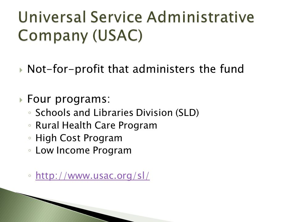  Not-for-profit that administers the fund  Four programs: ◦ Schools and Libraries Division (SLD) ◦ Rural Health Care Program ◦ High Cost Program ◦ Low Income Program ◦ http://www.usac.org/sl/ http://www.usac.org/sl/
