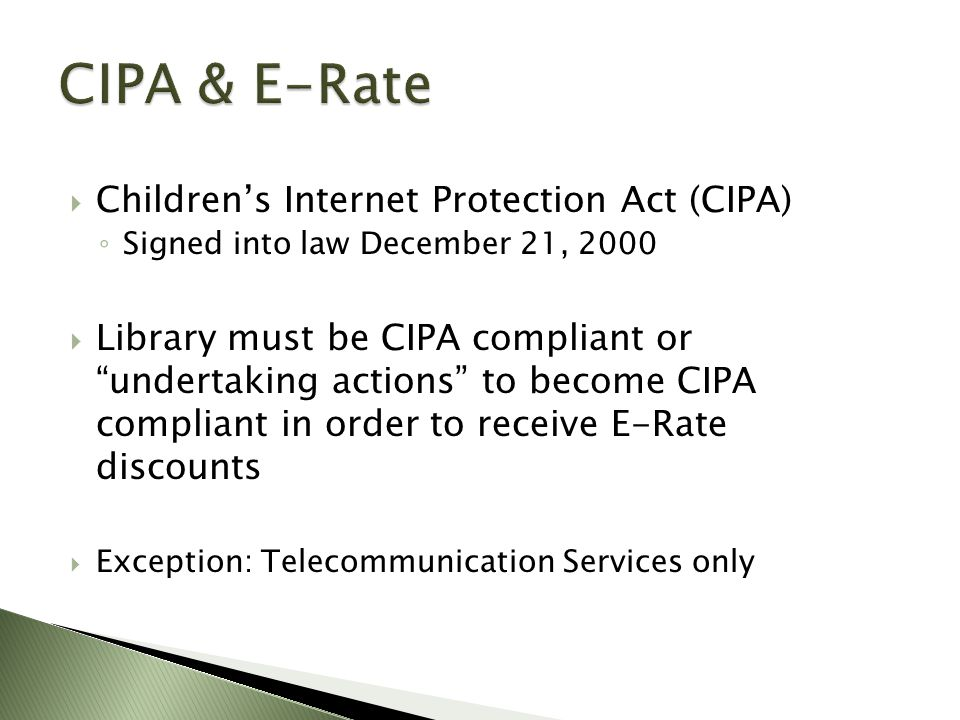  Children's Internet Protection Act (CIPA) ◦ Signed into law December 21, 2000  Library must be CIPA compliant or undertaking actions to become CIPA compliant in order to receive E-Rate discounts  Exception: Telecommunication Services only