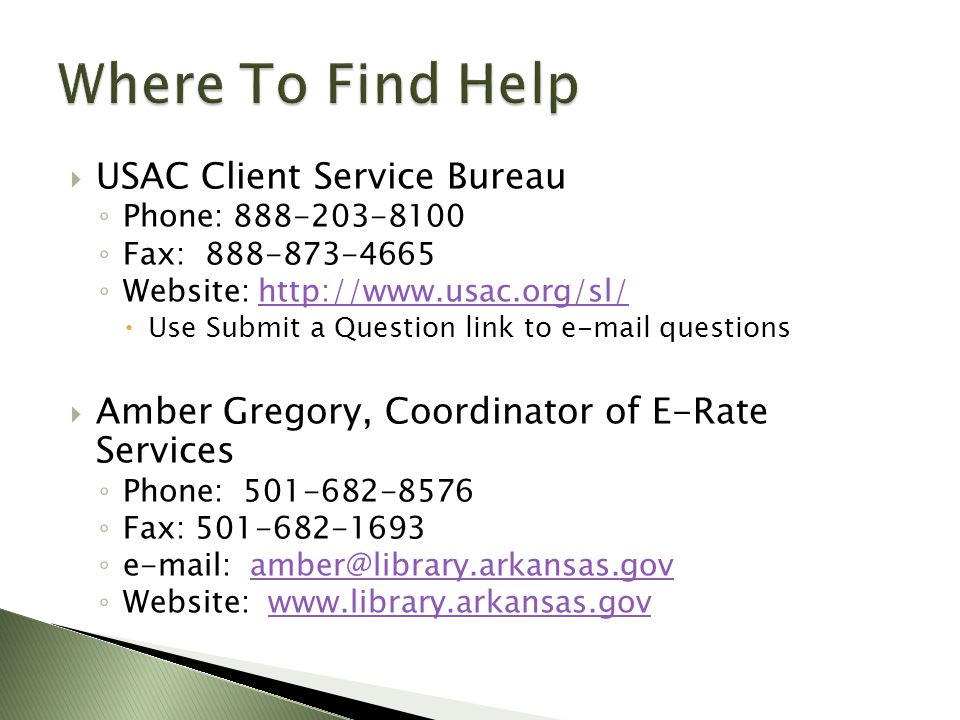  USAC Client Service Bureau ◦ Phone: 888-203-8100 ◦ Fax: 888-873-4665 ◦ Website: http://www.usac.org/sl/http://www.usac.org/sl/  Use Submit a Question link to e-mail questions  Amber Gregory, Coordinator of E-Rate Services ◦ Phone: 501-682-8576 ◦ Fax: 501-682-1693 ◦ e-mail: amber@library.arkansas.govamber@library.arkansas.gov ◦ Website: www.library.arkansas.govwww.library.arkansas.gov