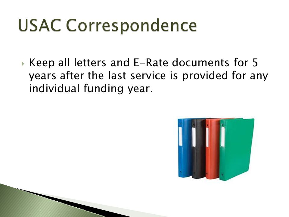  Keep all letters and E-Rate documents for 5 years after the last service is provided for any individual funding year.