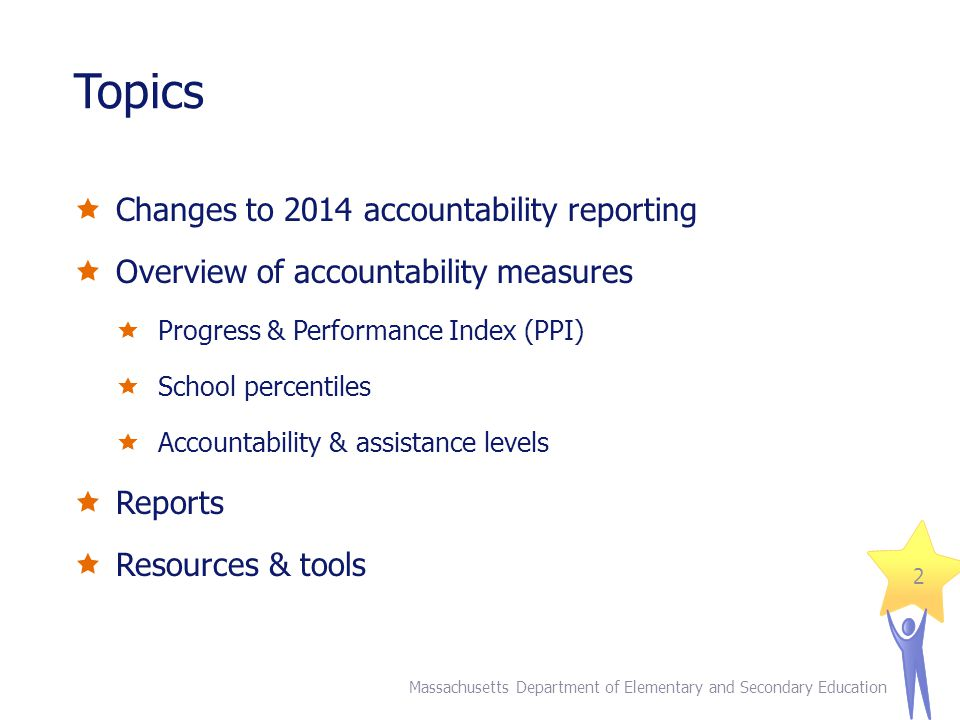 Topics  Changes to 2014 accountability reporting  Overview of accountability measures  Progress & Performance Index (PPI)  School percentiles  Accountability & assistance levels  Reports  Resources & tools Massachusetts Department of Elementary and Secondary Education 2