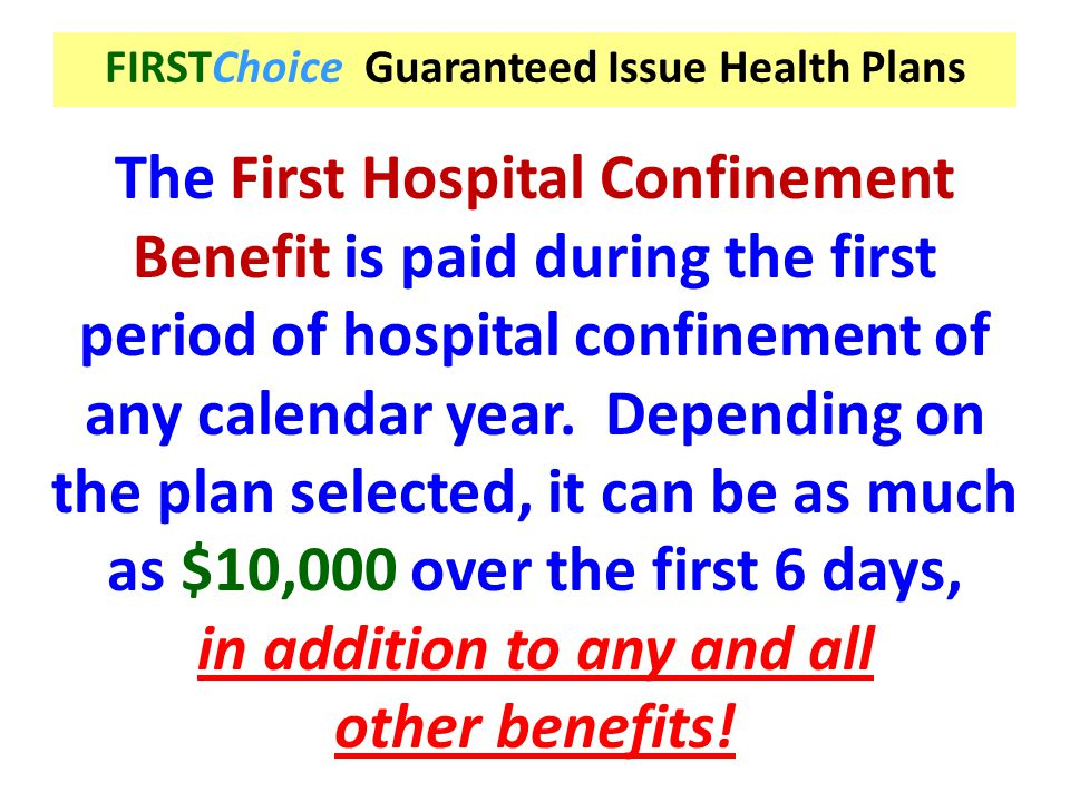FIRSTChoice Guaranteed Issue Health Plans The First Hospital Confinement Benefit is paid during the first period of hospital confinement of any calend
