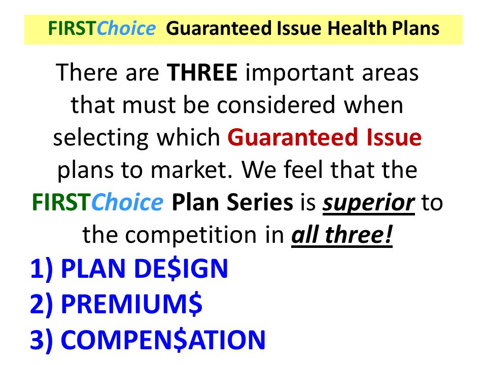 FIRSTChoice Guaranteed Issue Health Plans There are THREE important areas that must be considered when selecting which Guaranteed Issue plans to marke