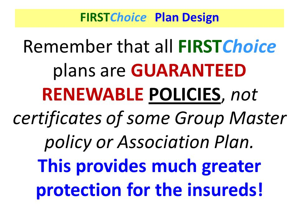 FIRSTChoice Plan Design Remember that all FIRSTChoice plans are GUARANTEED RENEWABLE POLICIES, not certificates of some Group Master policy or Associa