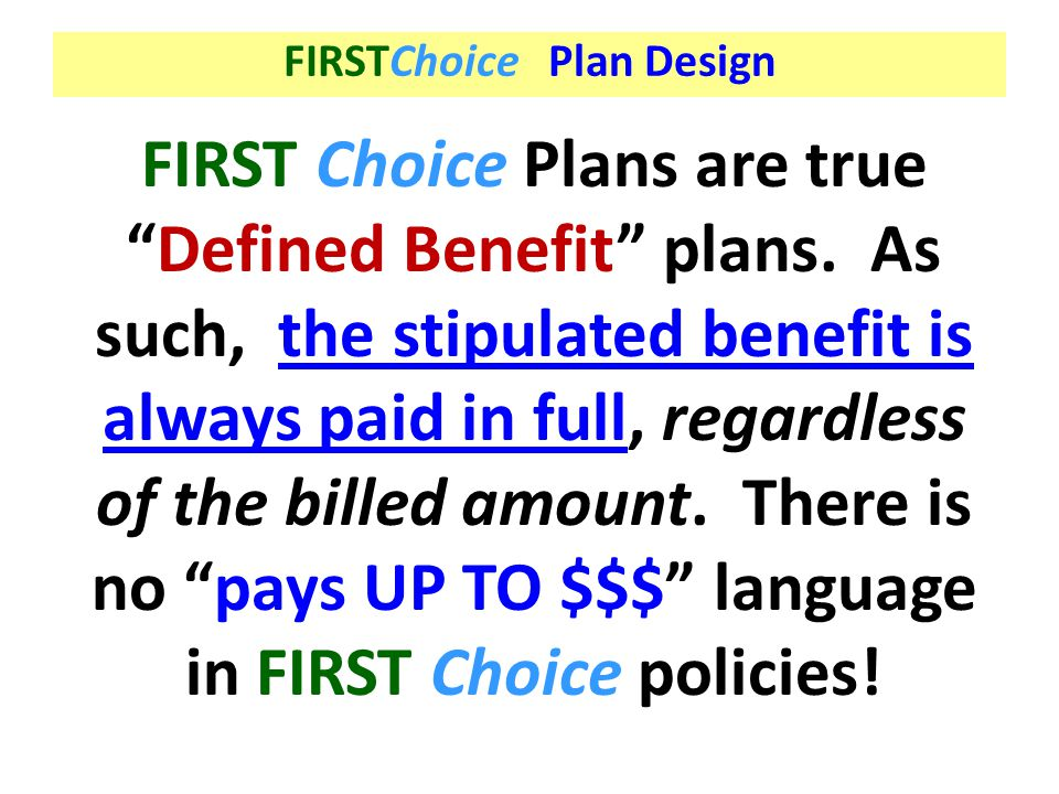 """FIRSTChoice Plan Design FIRST Choice Plans are true """"Defined Benefit"""" plans. As such, the stipulated benefit is always paid in full, regardless of the"""